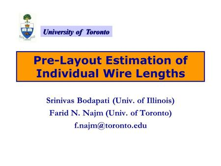 University of Toronto Pre-Layout Estimation of Individual Wire Lengths Srinivas Bodapati (Univ. of Illinois) Farid N. Najm (Univ. of Toronto)