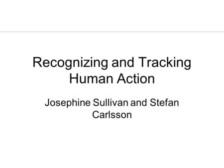 Recognizing and Tracking Human Action Josephine Sullivan and Stefan Carlsson.