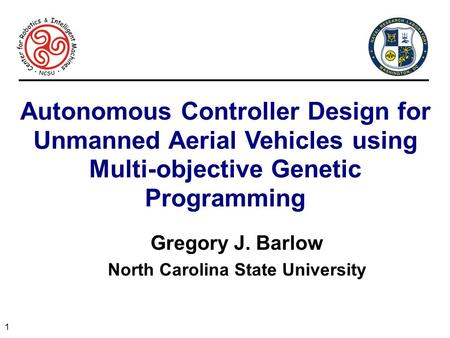 1 Autonomous Controller Design for Unmanned Aerial Vehicles using Multi-objective Genetic Programming Gregory J. Barlow North Carolina State University.