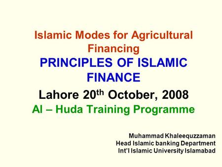 Islamic Modes for Agricultural Financing PRINCIPLES OF ISLAMIC FINANCE Lahore 20 th October, 2008 Al – Huda Training Programme Muhammad Khaleequzzaman.