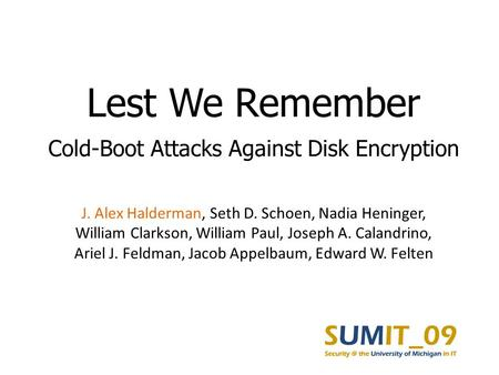 Lest We Remember Cold-Boot Attacks Against Disk Encryption J. Alex Halderman, Seth D. Schoen, Nadia Heninger, William Clarkson, William Paul, Joseph A.