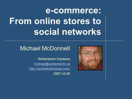 E-commerce: From online stores to social networks Michael McDonnell Winterstorm Solutions  2007-10-30.