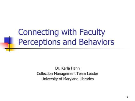 1 Connecting with Faculty Perceptions and Behaviors Dr. Karla Hahn Collection Management Team Leader University of Maryland Libraries.