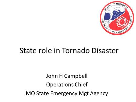 State role in Tornado Disaster John H Campbell Operations Chief MO State Emergency Mgt Agency.
