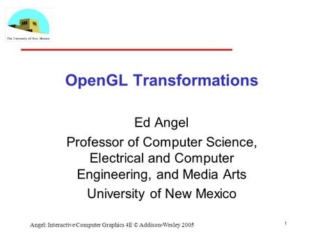 1 Angel: Interactive Computer Graphics 4E © Addison-Wesley 2005 OpenGL Transformations Ed Angel Professor of Computer Science, Electrical and Computer.