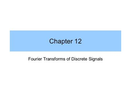 Chapter 12 Fourier Transforms of Discrete Signals.