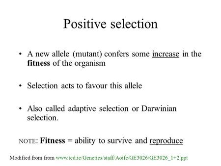 Positive selection A new allele (mutant) confers some increase in the fitness of the organism Selection acts to favour this allele Also called adaptive.