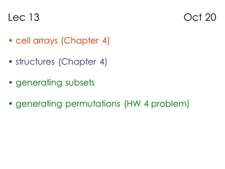 Lec 13 Oct 20 cell arrays (Chapter 4) structures (Chapter 4) generating subsets generating permutations (HW 4 problem)