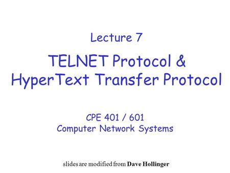 Lecture 7 TELNET Protocol & HyperText Transfer Protocol CPE 401 / 601 Computer Network Systems slides are modified from Dave Hollinger.