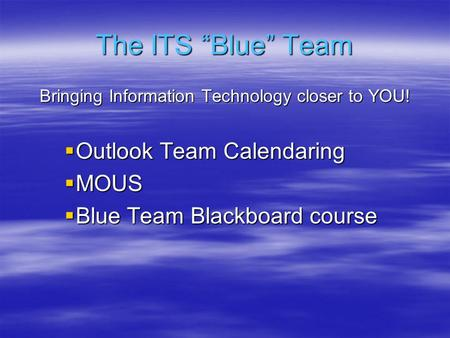 "The ITS ""Blue"" Team Bringing Information Technology closer to YOU!  Outlook Team Calendaring  MOUS  Blue Team Blackboard course."