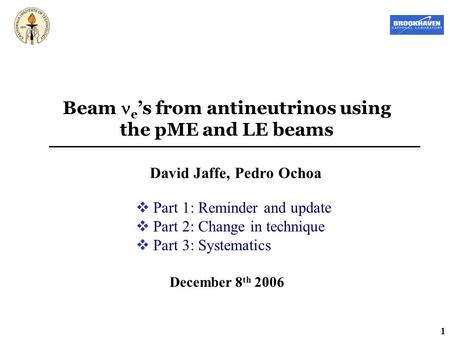 1 Beam e 's from antineutrinos using the pME and LE beams David Jaffe, Pedro Ochoa December 8 th 2006  Part 1: Reminder and update  Part 2: Change in.