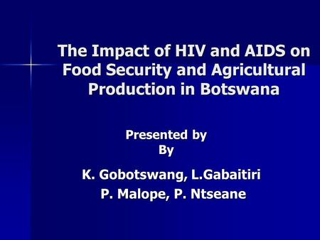 The Impact of HIV and AIDS on Food Security and Agricultural Production in Botswana K. Gobotswang, L.Gabaitiri P. Malope, P. Ntseane P. Malope, P. Ntseane.