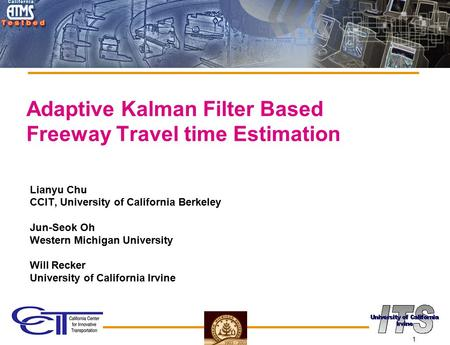 1 Adaptive Kalman Filter Based Freeway Travel time Estimation Lianyu Chu CCIT, University of California Berkeley Jun-Seok Oh Western Michigan University.