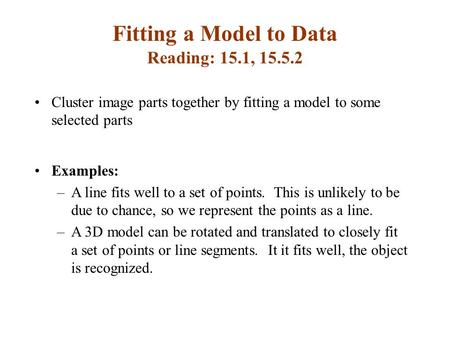Fitting a Model to Data Reading: 15.1, 15.5.2 Cluster image parts together by fitting a model to some selected parts Examples: –A line fits well to a set.
