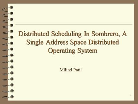 1 Distributed Scheduling In Sombrero, A Single Address Space Distributed Operating System Milind Patil.