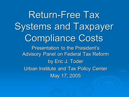 Return-Free Tax Systems and Taxpayer Compliance Costs Presentation to the President's Advisory Panel on Federal Tax Reform by Eric J. Toder Urban Institute.
