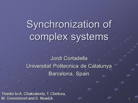 1 Synchronization of complex systems Jordi Cortadella Universitat Politecnica de Catalunya Barcelona, Spain Thanks to A. Chakraborty, T. Chelcea, M. Greenstreet.