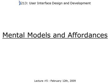 Mental Models and Affordances Lecture #5 - February 12th, 2009 213: User Interface Design and Development.