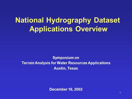 1 National Hydrography Dataset Applications Overview Symposium on Terrain Analysis for Water Resources Applications Austin, Texas December 16, 2002.