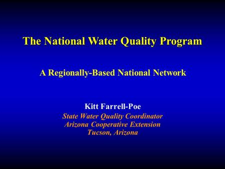 Kitt Farrell-Poe State Water Quality Coordinator Arizona Cooperative Extension Tucson, Arizona The National Water Quality Program A Regionally-Based National.