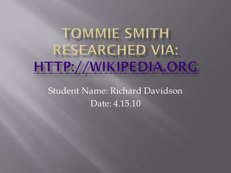 Student Name: Richard Davidson Date: 4.15.10.  Tommie Smith is an African American former track and field athlete and wide receiver in the American Football.