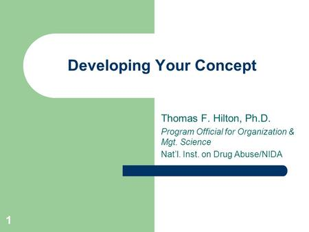 1 Developing Your Concept Thomas F. Hilton, Ph.D. Program Official for Organization & Mgt. Science Nat'l. Inst. on Drug Abuse/NIDA.
