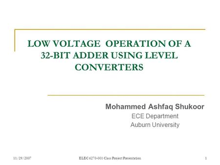 11/29/2007ELEC 6270-001 Class Project Presentation1 LOW VOLTAGE OPERATION OF A 32-BIT ADDER USING LEVEL CONVERTERS Mohammed Ashfaq Shukoor ECE Department.