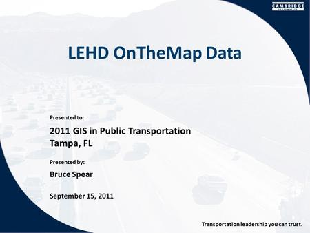 Presented to: Presented by: Transportation leadership you can trust. LEHD OnTheMap Data 2011 GIS in Public Transportation Tampa, FL Bruce Spear September.