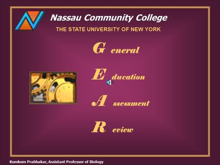 Nassau Community College THE STATE UNIVERSITY OF NEW YORK G eneral E ducation A ssessment R eview Kumkum Prabhakar, Assistant Professor of Biology.