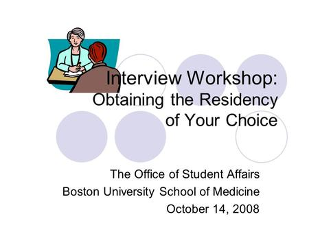 Interview Workshop: Obtaining the Residency of Your Choice The Office of Student Affairs Boston University School of Medicine October 14, 2008.