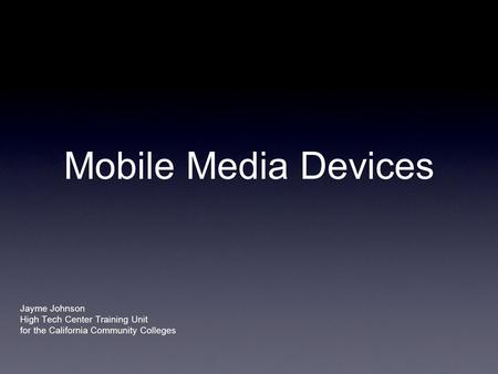 Mobile Media Devices Jayme Johnson High Tech Center Training Unit for the California Community Colleges.