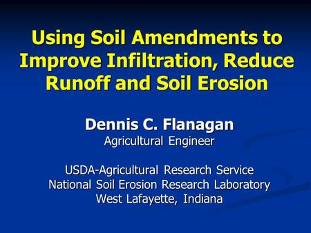 Using Soil Amendments to Improve Infiltration, Reduce Runoff and Soil Erosion Dennis C. Flanagan Agricultural Engineer USDA-Agricultural Research Service.