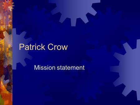 Patrick Crow Mission statement MISSION STATEMENT Life is how you look at it in your own eyes. Some people are happy with vary little while others need.