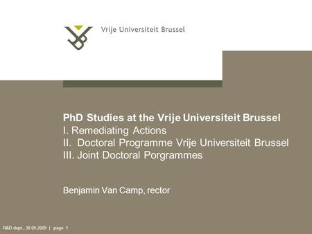 R&D dept., 30.05.2005 | page 1 PhD Studies at the Vrije Universiteit Brussel I. Remediating Actions II. Doctoral Programme Vrije Universiteit Brussel III.