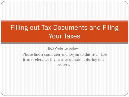 IRS Website below - Please find a computer and log on to this site. Use it as a reference if you have questions during this process. Filling out Tax Documents.