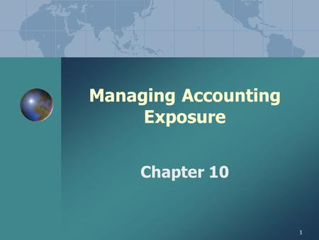 1 Managing Accounting Exposure Chapter 10. 2 PART III. DESIGNING A HEDGING STRATEGY I. DESIGNING A HEDGING STRATEGY A.Strategies a function of management's.