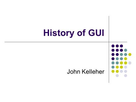 History of GUI John Kelleher. 1 Why study HCI's history? Understanding where you've come from can help a lot in figuring out where you're going - repeat.