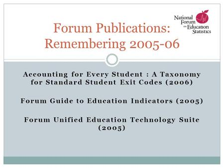 Accounting for Every Student : A Taxonomy for Standard Student Exit Codes (2006) Forum Guide to Education Indicators (2005) Forum Unified Education Technology.