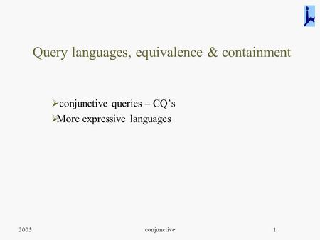 2005conjunctive1 Query languages, equivalence & containment  conjunctive queries – CQ's  More expressive languages.