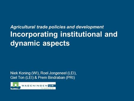 Agricultural trade policies and development Incorporating institutional and dynamic aspects Niek Koning (WI), Roel Jongeneel (LEI), Giel Ton (LEI) & Prem.