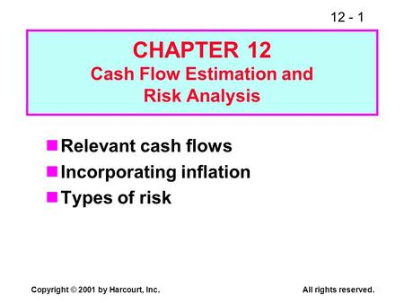 12 - 1 Copyright © 2001 by Harcourt, Inc.All rights reserved. CHAPTER 12 Cash Flow Estimation and Risk Analysis Relevant cash flows Incorporating inflation.