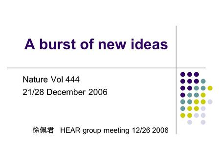 A burst of new ideas Nature Vol 444 21/28 December 2006 徐佩君 HEAR group meeting 12/26 2006.