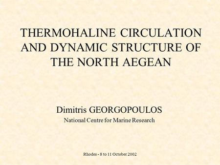 Rhodes - 8 to 11 October 2002 THERMOHALINE CIRCULATION AND DYNAMIC STRUCTURE OF THE NORTH AEGEAN Dimitris GEORGOPOULOS National Centre for Marine Research.
