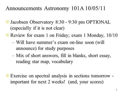 1 Announcements Astronomy 101A 10/05/11 TJacobsen Observatory 8:30 - 9:30 pm OPTIONAL (especially if it is not clear) TReview for exam 1 on Friday; exam.