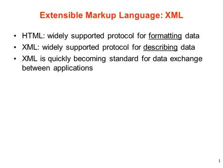 1 Extensible Markup Language: XML HTML: widely supported protocol for formatting data XML: widely supported protocol for describing data XML is quickly.