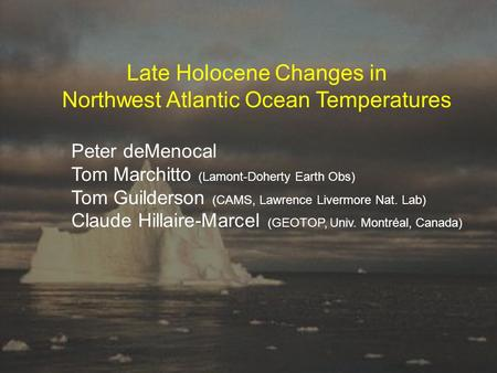 Late Holocene Changes in Northwest Atlantic Ocean Temperatures Peter deMenocal Tom Marchitto (Lamont-Doherty Earth Obs) Tom Guilderson (CAMS, Lawrence.