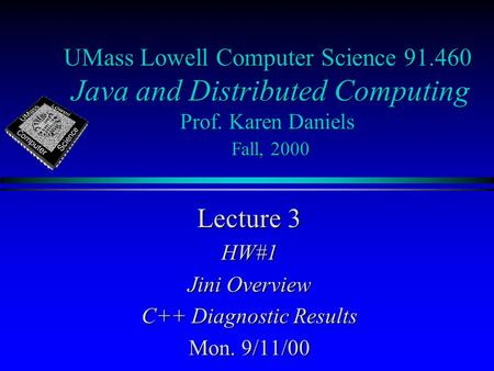 UMass Lowell Computer Science 91.460 Java and Distributed Computing Prof. Karen Daniels Fall, 2000 Lecture 3 HW#1 Jini Overview C++ Diagnostic Results.