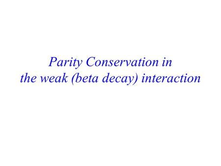 Parity Conservation in the weak (beta decay) interaction.