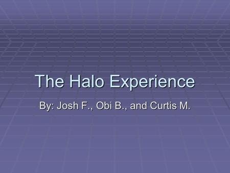 The Halo Experience By: Josh F., Obi B., and Curtis M.