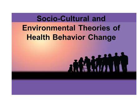 Socio-Cultural and Environmental Theories of Health Behavior Change.